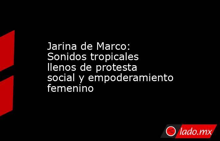 Jarina de Marco: Sonidos tropicales llenos de protesta social y empoderamiento femenino. Noticias en tiempo real