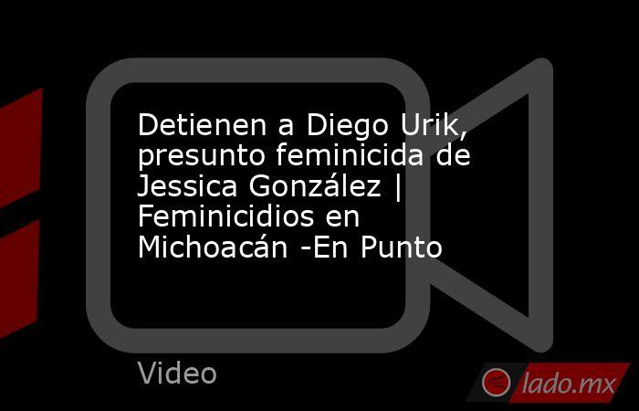 Detienen a Diego Urik, presunto feminicida de Jessica González | Feminicidios en Michoacán -En Punto. Noticias en tiempo real