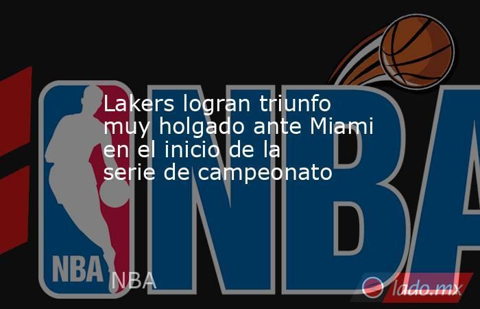 Lakers logran triunfo muy holgado ante Miami en el inicio de la serie de campeonato. Noticias en tiempo real