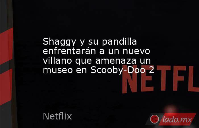 Shaggy y su pandilla enfrentarán a un nuevo villano que amenaza un museo en Scooby-Doo 2 . Noticias en tiempo real