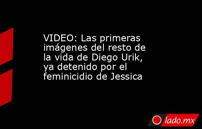 VIDEO: Las primeras imágenes del resto de la vida de Diego Urik, ya detenido por el feminicidio de Jessica. Noticias en tiempo real