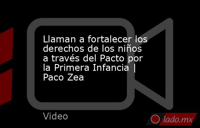 Llaman a fortalecer los derechos de los niños a través del Pacto por la Primera Infancia | Paco Zea. Noticias en tiempo real