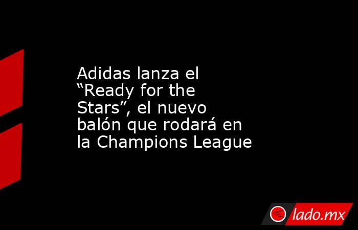 """Adidas lanza el """"Ready for the Stars"""", el nuevo balón que rodará en la Champions League. Noticias en tiempo real"""