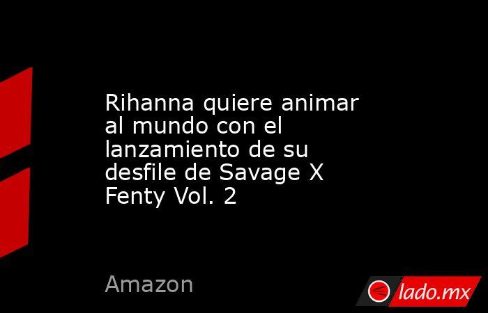 Rihanna quiere animar al mundo con el lanzamiento de su desfile de Savage X Fenty Vol. 2. Noticias en tiempo real
