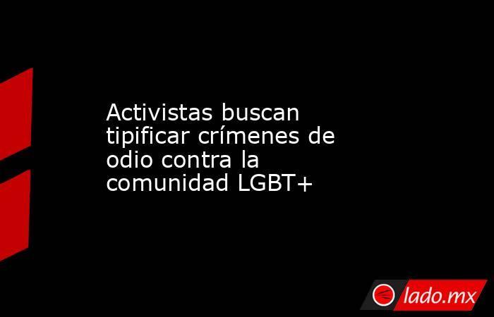 Activistas buscan tipificar crímenes de odio contra la comunidad LGBT+. Noticias en tiempo real