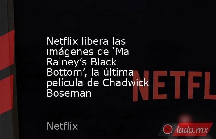 Netflix libera las imágenes de 'Ma Rainey's Black Bottom', la última película de Chadwick Boseman. Noticias en tiempo real