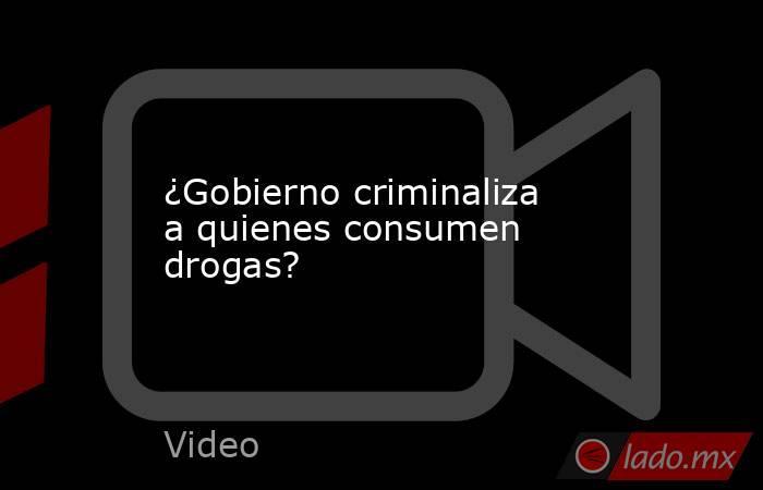 ¿Gobierno criminaliza a quienes consumen drogas?. Noticias en tiempo real
