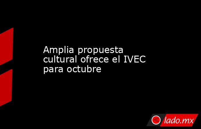 Amplia propuesta cultural ofrece el IVEC para octubre. Noticias en tiempo real