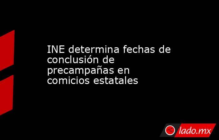 INE determina fechas de conclusión de precampañas en comicios estatales. Noticias en tiempo real