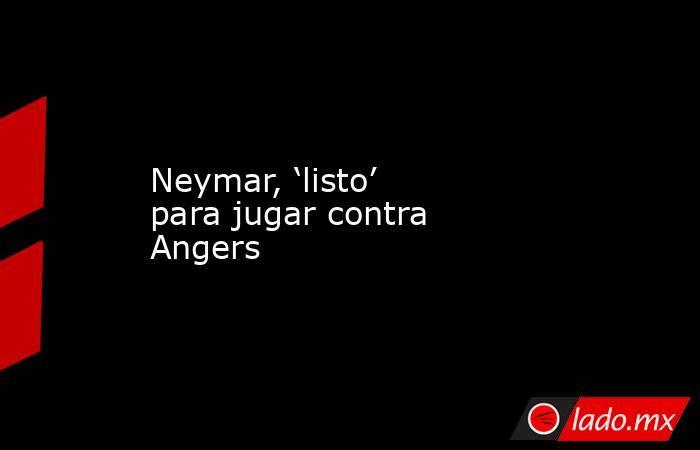 Neymar, 'listo' para jugar contra Angers. Noticias en tiempo real