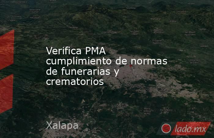 Verifica PMA cumplimiento de normas de funerarias y crematorios. Noticias en tiempo real