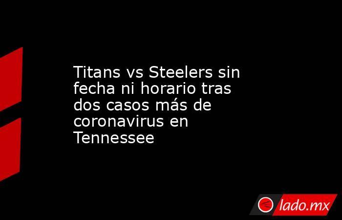 Titans vs Steelers sin fecha ni horario tras dos casos más de coronavirus en Tennessee. Noticias en tiempo real