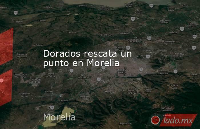Dorados rescata un punto en Morelia. Noticias en tiempo real