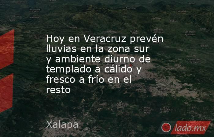 Hoy en Veracruz prevén lluvias en la zona sur y ambiente diurno de templado a cálido y fresco a frío en el resto. Noticias en tiempo real