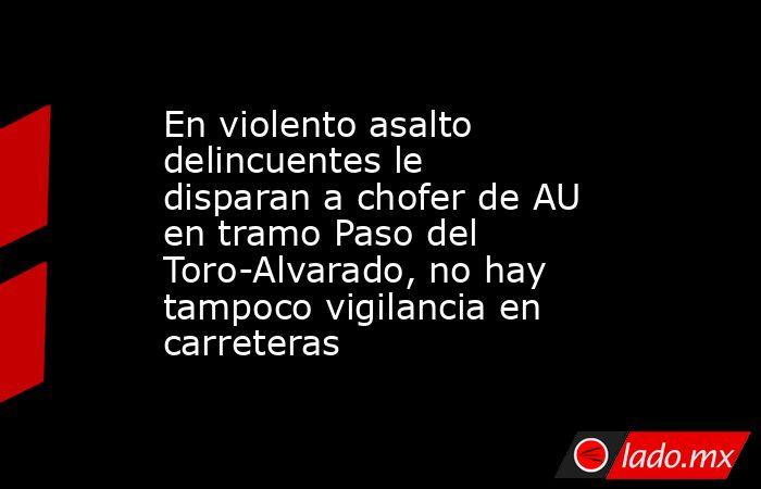 En violento asalto delincuentes le disparan a chofer de AU en tramo Paso del Toro-Alvarado, no hay tampoco vigilancia en carreteras. Noticias en tiempo real