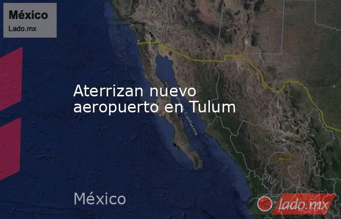 Aterrizan nuevo aeropuerto en Tulum. Noticias en tiempo real