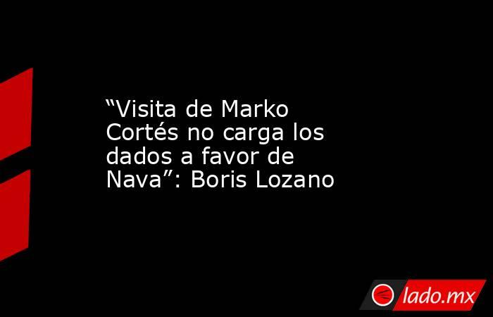 """""""Visita de Marko Cortés no carga los dados a favor de Nava"""": Boris Lozano. Noticias en tiempo real"""