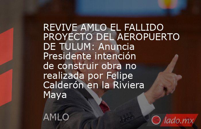 REVIVE AMLO EL FALLIDO PROYECTO DEL AEROPUERTO DE TULUM: Anuncia Presidente intención de construir obra no realizada por Felipe Calderón en la Riviera Maya. Noticias en tiempo real