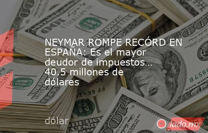 NEYMAR ROMPE RECÓRD EN ESPAÑA: Es el mayor deudor de impuestos… 40.5 millones de dólares. Noticias en tiempo real