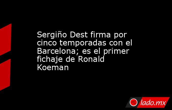 Sergiño Dest firma por cinco temporadas con el Barcelona; es el primer fichaje de Ronald Koeman. Noticias en tiempo real