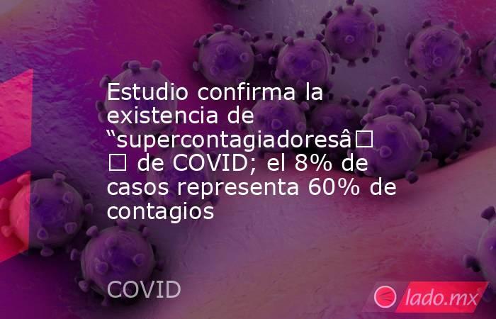 """Estudio confirma la existencia de """"supercontagiadores"""" de COVID; el 8% de casos representa 60% de contagios. Noticias en tiempo real"""