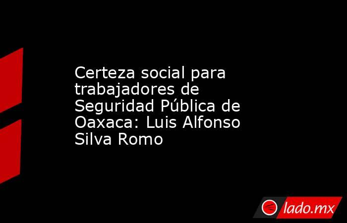 Certeza social para trabajadores de Seguridad Pública de Oaxaca: Luis Alfonso Silva Romo. Noticias en tiempo real