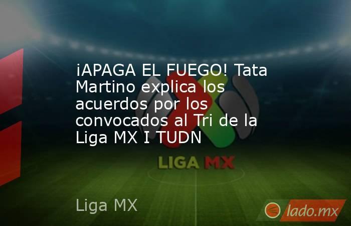 ¡APAGA EL FUEGO! Tata Martino explica los acuerdos por los convocados al Tri de la Liga MX I TUDN. Noticias en tiempo real