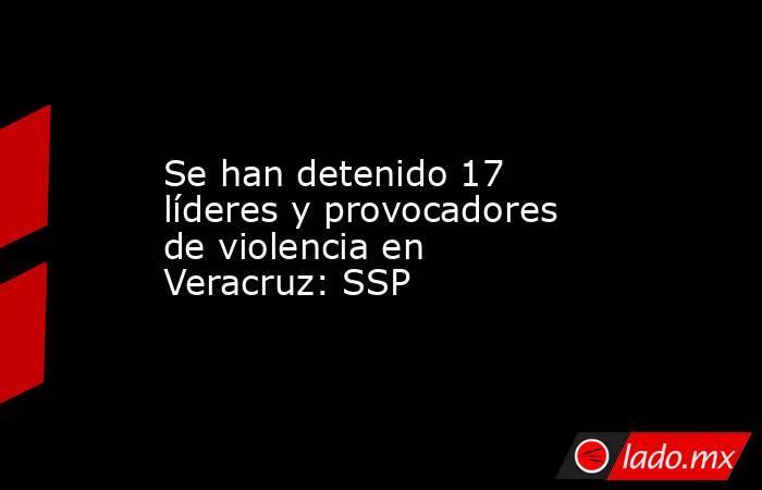 Se han detenido 17 líderes y provocadores de violencia en Veracruz: SSP. Noticias en tiempo real