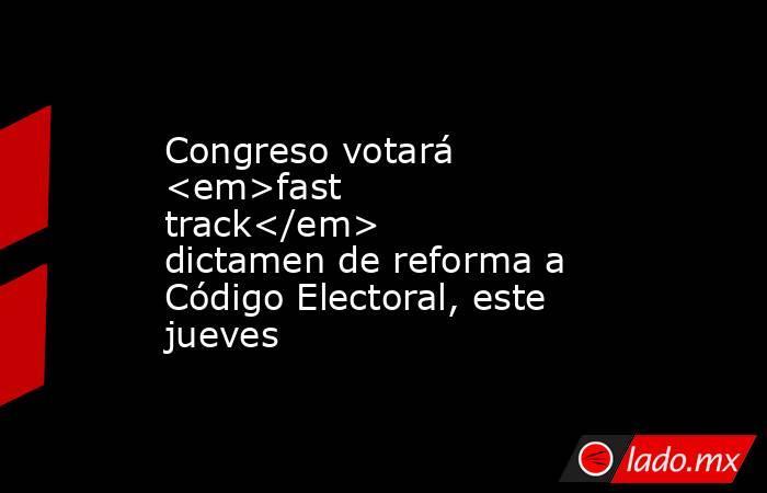 Congreso votará <em>fast track</em> dictamen de reforma a Código Electoral, este jueves. Noticias en tiempo real