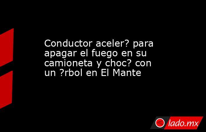 Conductor aceler? para apagar el fuego en su camioneta y choc? con un ?rbol en El Mante. Noticias en tiempo real