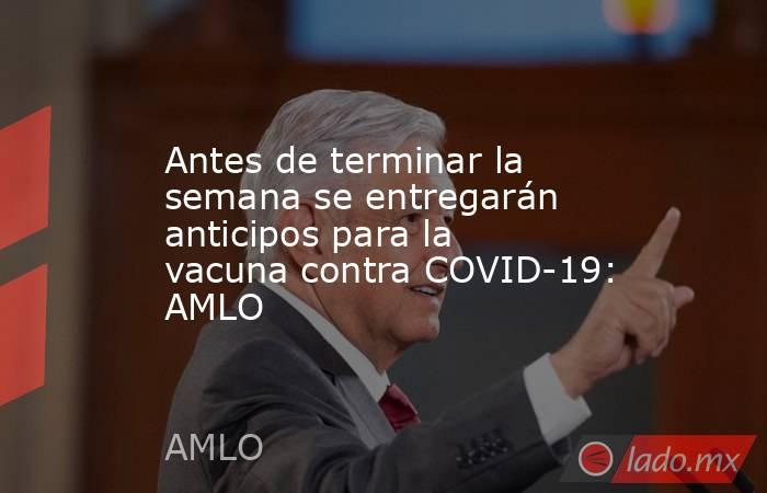Antes de terminar la semana se entregarán anticipos para la vacuna contra COVID-19: AMLO. Noticias en tiempo real