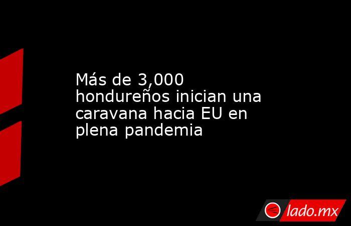 Más de 3,000 hondureños inician una caravana hacia EU en plena pandemia. Noticias en tiempo real