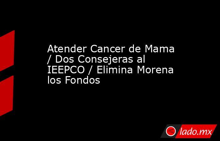Atender Cancer de Mama / Dos Consejeras al IEEPCO / Elimina Morena los Fondos. Noticias en tiempo real