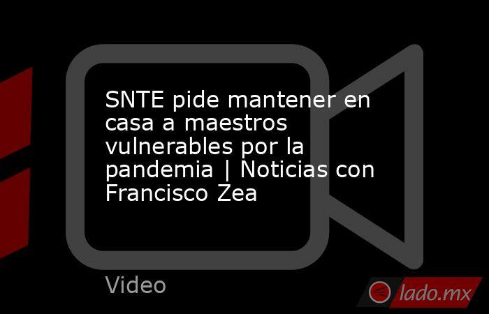 SNTE pide mantener en casa a maestros vulnerables por la pandemia | Noticias con Francisco Zea. Noticias en tiempo real