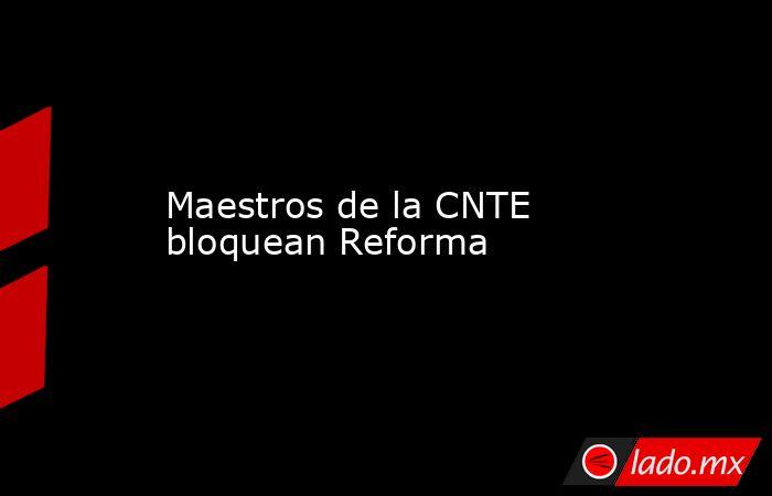 Maestros de la CNTE bloquean Reforma. Noticias en tiempo real