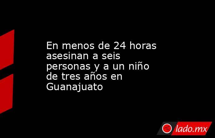 En menos de 24 horas asesinan a seis personas y a un niño de tres años en Guanajuato. Noticias en tiempo real