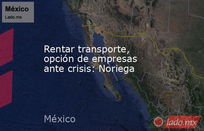 Rentar transporte, opción de empresas ante crisis: Noriega. Noticias en tiempo real