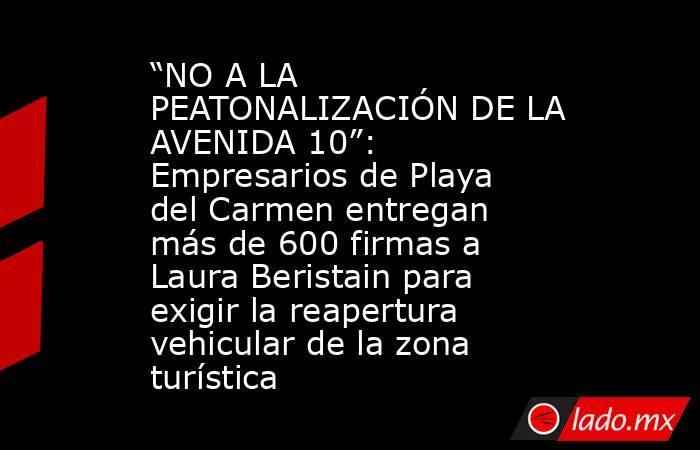"""""""NO A LA PEATONALIZACIÓN DE LA AVENIDA 10"""": Empresarios de Playa del Carmen entregan más de 600 firmas a Laura Beristain para exigir la reapertura vehicular de la zona turística. Noticias en tiempo real"""