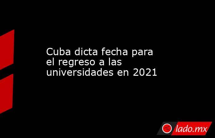 Cuba dicta fecha para el regreso a las universidades en 2021. Noticias en tiempo real
