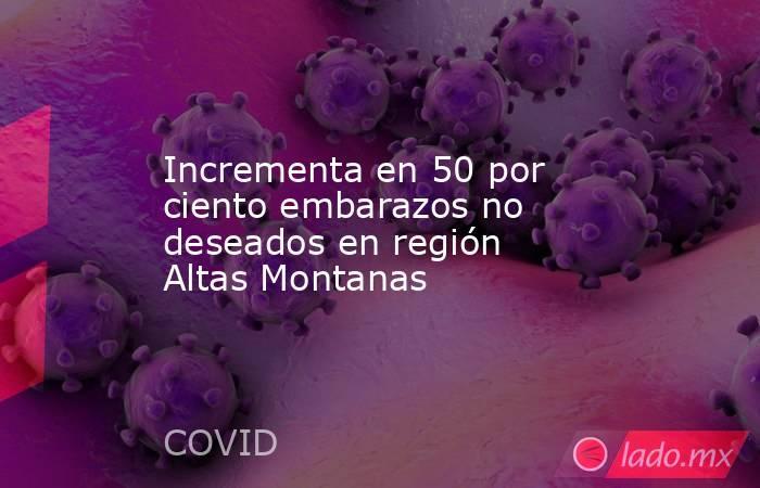 Incrementa en 50 por ciento embarazos no deseados en región Altas Montanas. Noticias en tiempo real