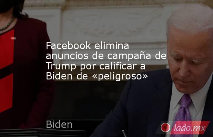 Facebook elimina anuncios de campaña de Trump por calificar a Biden de «peligroso». Noticias en tiempo real