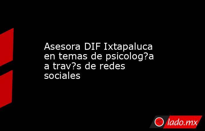 Asesora DIF Ixtapaluca en temas de psicolog?a a trav?s de redes sociales. Noticias en tiempo real