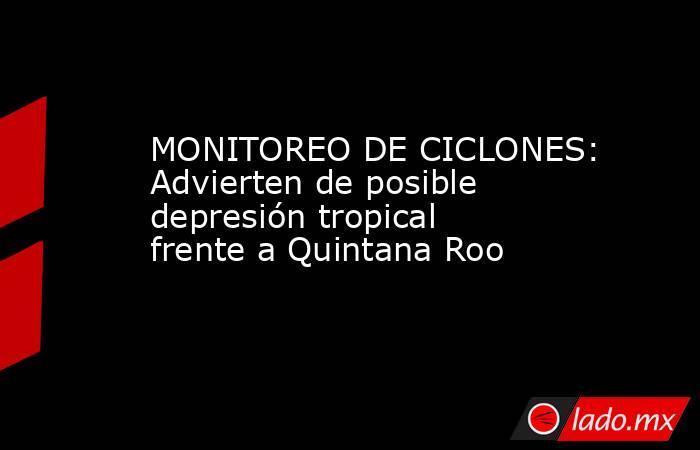 MONITOREO DE CICLONES: Advierten de posible depresión tropical frente a Quintana Roo. Noticias en tiempo real