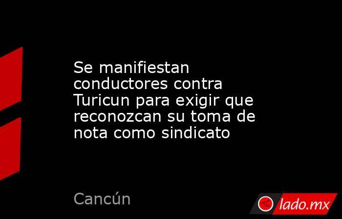 Se manifiestan conductores contra Turicun para exigir que reconozcan su toma de nota como sindicato. Noticias en tiempo real
