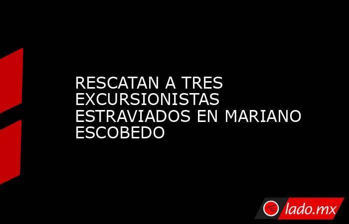 RESCATAN A TRES EXCURSIONISTAS ESTRAVIADOS EN MARIANO ESCOBEDO. Noticias en tiempo real
