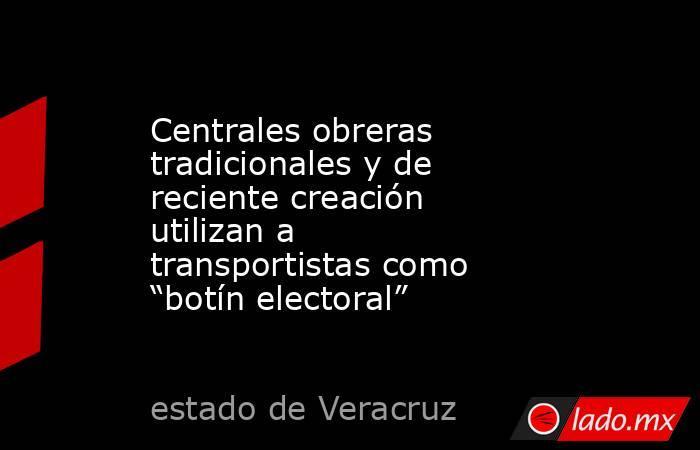 """Centrales obreras tradicionales y de reciente creación  utilizan a transportistas como """"botín electoral"""". Noticias en tiempo real"""