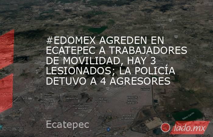 #EDOMEX AGREDEN EN ECATEPEC A TRABAJADORES DE MOVILIDAD, HAY 3 LESIONADOS; LA POLICÍA DETUVO A 4 AGRESORES. Noticias en tiempo real