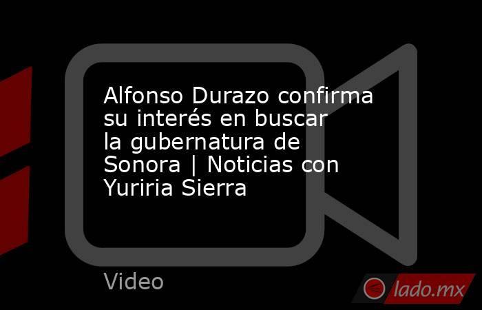 Alfonso Durazo confirma su interés en buscar la gubernatura de Sonora | Noticias con Yuriria Sierra. Noticias en tiempo real