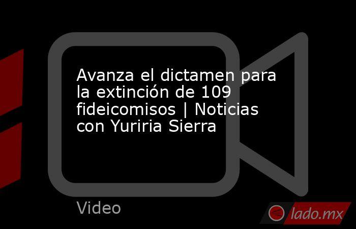 Avanza el dictamen para la extinción de 109 fideicomisos | Noticias con Yuriria Sierra. Noticias en tiempo real