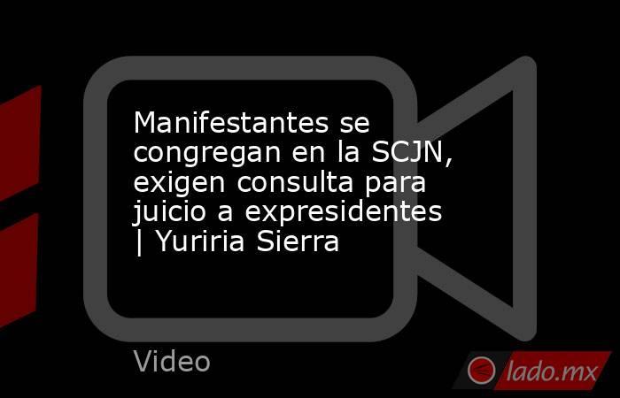 Manifestantes se congregan en la SCJN, exigen consulta para juicio a expresidentes   Yuriria Sierra. Noticias en tiempo real